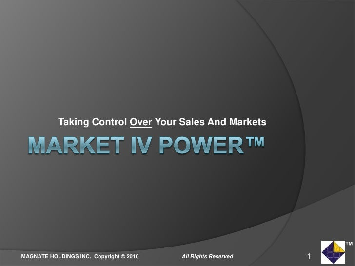 MARKET IV POWER™<br />Taking Control Over Your Sales And Markets<br />1<br />All Rights Reserved<br />MAGNATE HOLDINGS INC...