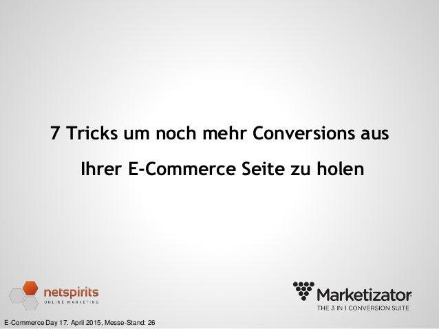 E-Commerce Day 17. April 2015, Messe-Stand: 26 7 Tricks um noch mehr Conversions aus Ihrer E-Commerce Seite zu holen