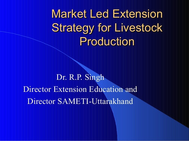 Market Led Extension       Strategy for Livestock             Production          Dr. R.P. SinghDirector Extension Educati...
