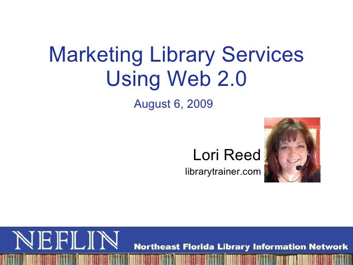 Marketing Library Services Using Web 2.0 Lori Reed librarytrainer.com August 6, 2009