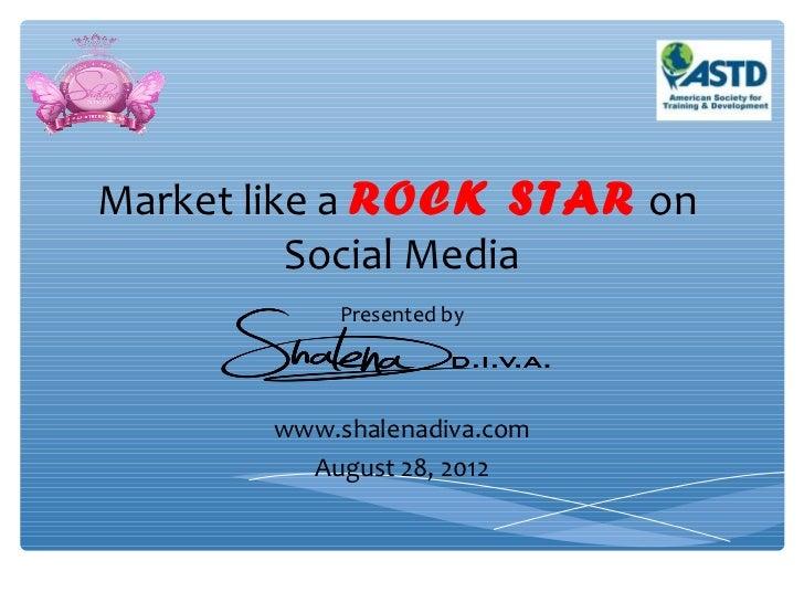 Market like a ROCK STAR on          Social Media           Presented by       www.shalenadiva.com         August 28, 2012
