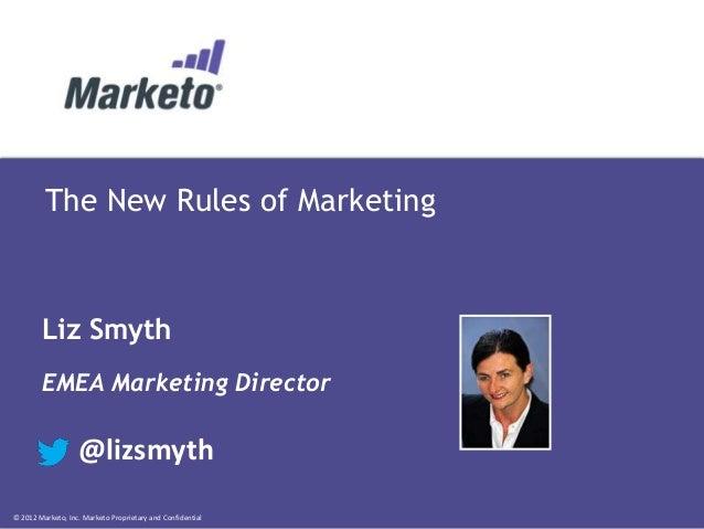 © 2012 Marketo, Inc. Marketo Proprietary and Confidential The New Rules of Marketing Liz Smyth EMEA Marketing Director @li...