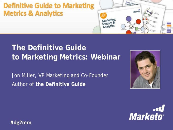 The Definitive Guideto Marketing Metrics: WebinarJon Miller, VP Marketing and Co-FounderAuthor of the Definitive Guide#dg2mm