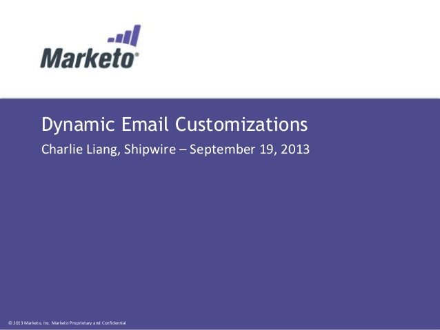© 2013 Marketo, Inc. Marketo Proprietary and Confidential Dynamic Email Customizations Charlie Liang, Shipwire – September...
