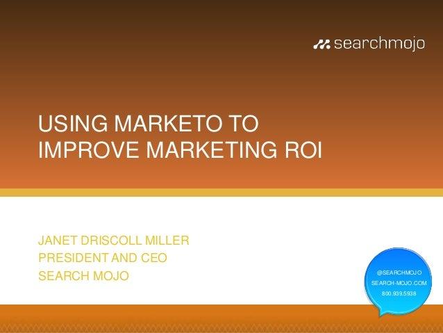 USING MARKETO TOIMPROVE MARKETING ROIJANET DRISCOLL MILLERPRESIDENT AND CEO                         @SEARCHMOJOSEARCH MOJO...