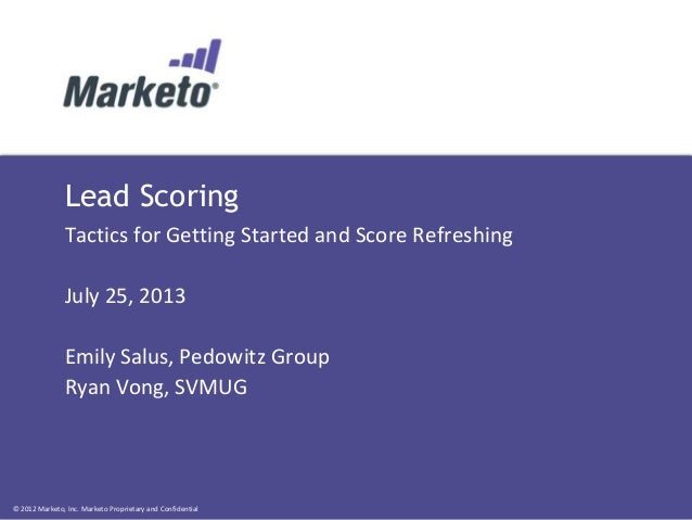 © 2012 Marketo, Inc. Marketo Proprietary and Confidential Lead Scoring Tactics for Getting Started and Score Refreshing Ju...