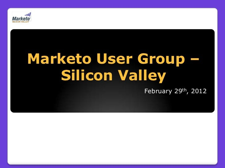 Silicon Valley Marketo User Group Meeting February 29, 2012