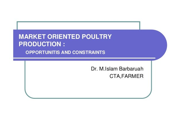 MARKET ORIENTED POULTRY PRODUCTION : OPPORTUNITIS AND CONSTRAINTS  Dr. M.Islam Barbaruah CTA,FARMER