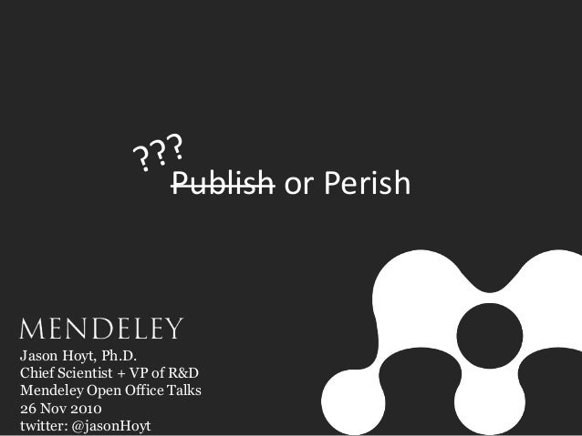 Publish or Perish Jason Hoyt, Ph.D. Chief Scientist + VP of R&D Mendeley Open Office Talks 26 Nov 2010 twitter: @jasonHoyt