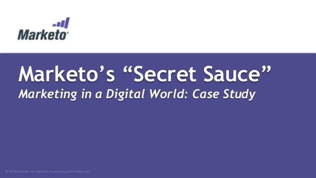 """Marketo's """"Secret Sauce"""" Marketing in a Digital World: Case Study  © 2014 Marketo, Inc. Marketo Proprietary and Confidenti..."""