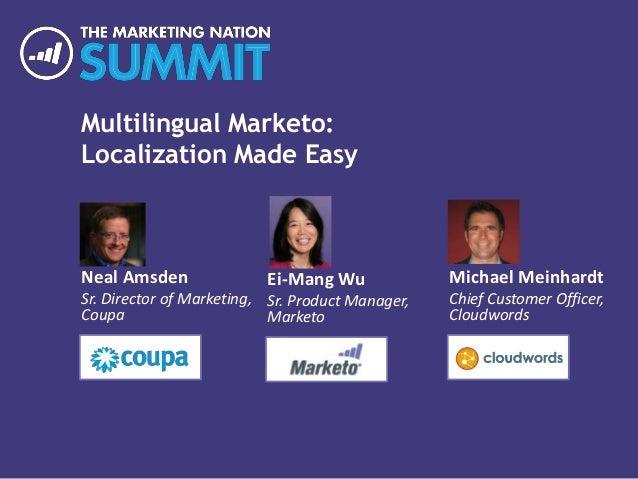 Multilingual Marketo: Localization Made Easy Neal Amsden Sr. Director of Marketing, Coupa Michael Meinhardt Chief Customer...