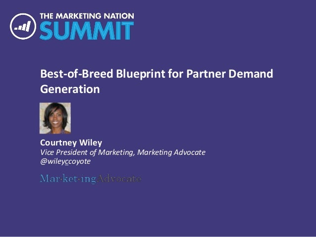 Best-of-Breed Blueprint for Partner Demand Generation Courtney Wiley Vice President of Marketing, Marketing Advocate @wile...