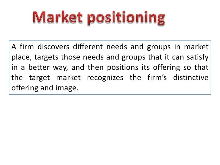 Market positioning<br />A firm discovers different needs and groups in market place, targets those needs and groups that i...