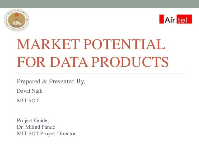 MARKET POTENTIAL FOR DATA PRODUCTS Prepared & Presented By, Deval Naik MIT SOT Project Guide, Dr. Milind Pande MIT SOT-Pro...