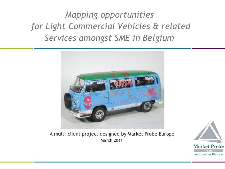 A multi-client project designed by Market Probe Europe March 2011  Mapping opportunities  for Light Commercial Vehicles & ...