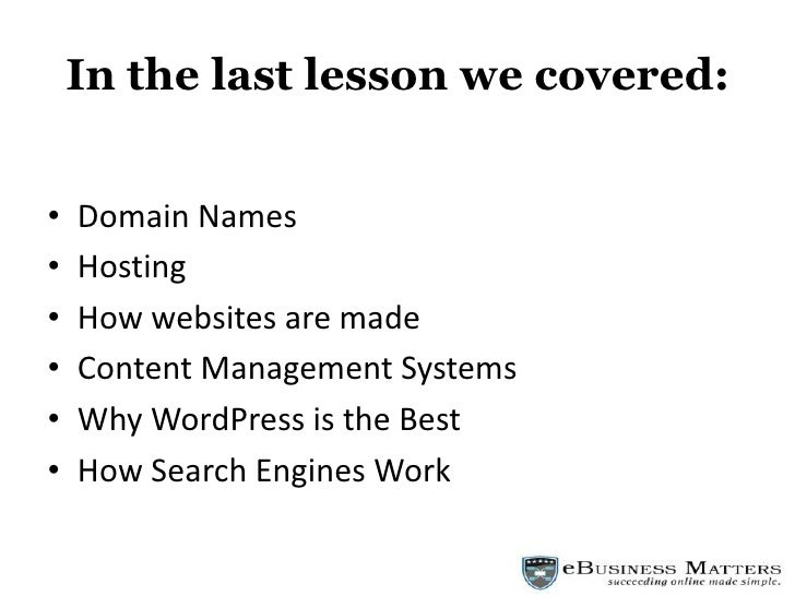 In the last lesson we covered:<br />Domain Names<br />Hosting<br />How websites are made<br />Content Management Systems<b...