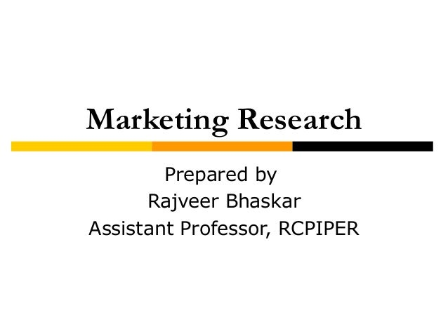 Marketing Research Prepared by Rajveer Bhaskar Assistant Professor, RCPIPER