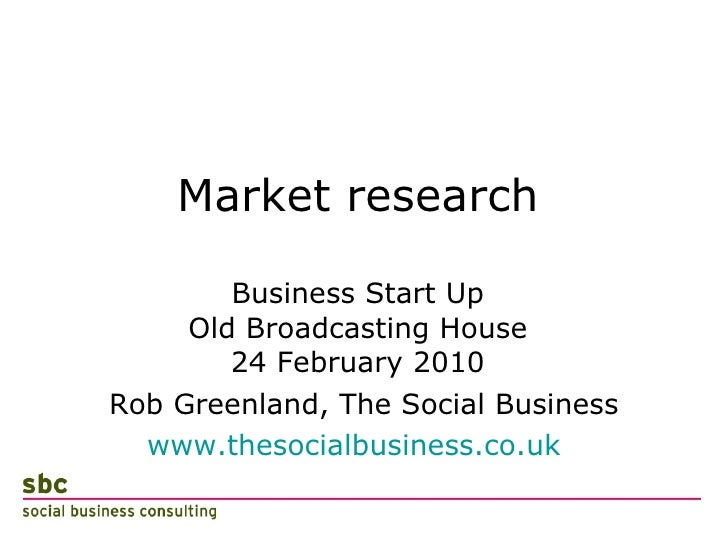 Market research Business Start Up Old Broadcasting House 24 February 2010 <ul><li>Rob Greenland, The Social Business </li>...
