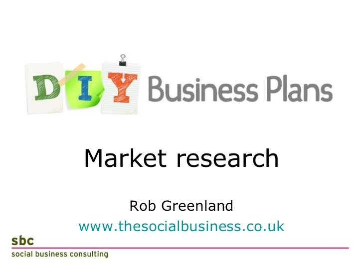 <ul><li>Market research </li></ul><ul><li>Rob Greenland </li></ul><ul><li>www.thesocialbusiness.co.uk </li></ul>