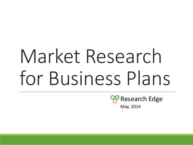 Market Research for Business Plans Research Edge May, 2014