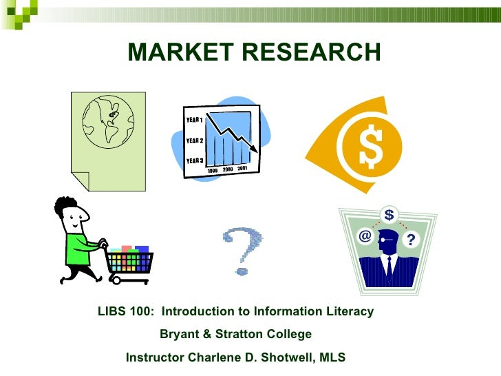 MARKET RESEARCH LIBS 100:  Introduction to Information Literacy Bryant & Stratton College Instructor Charlene D. Shotwell,...