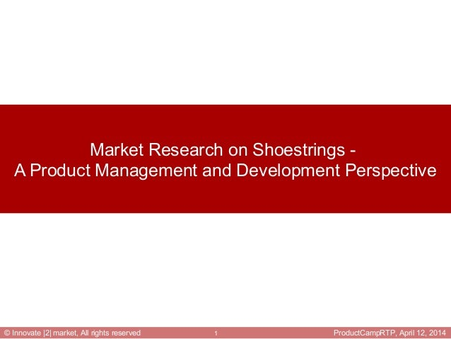 ProductCampRTP, April 12, 20141© Innovate |2| market, All rights reserved Market Research on Shoestrings - A Product Manag...