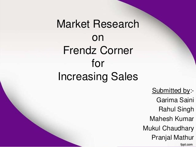 Market Research       on Frendz Corner       forIncreasing Sales                     Submitted by:-                      G...