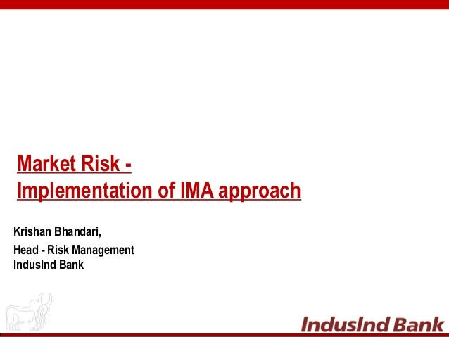 Market Risk - Implementation of IMA approach Krishan Bhandari, Head - Risk Management IndusInd Bank