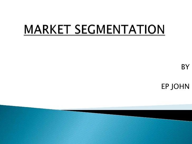 MARKET SEGMENTATION<br />BY<br />EP JOHN<br />