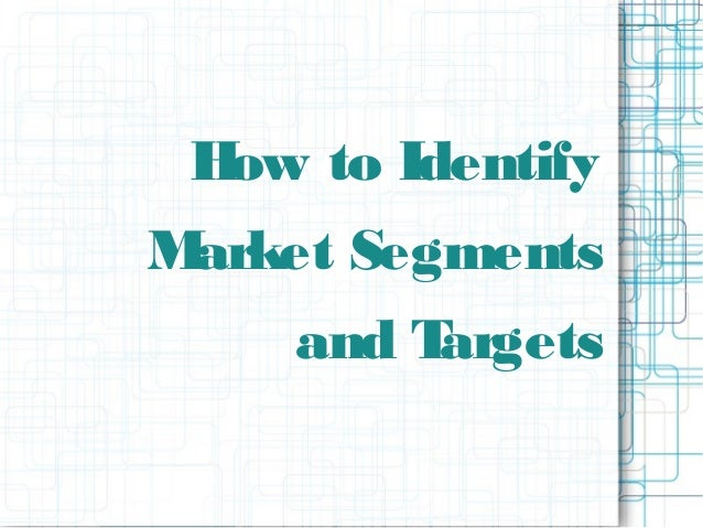 How to Identify Market Segments and Targets