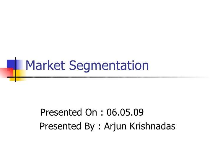 Market Segmentation Presented On : 06.05.09 Presented By : Arjun Krishnadas