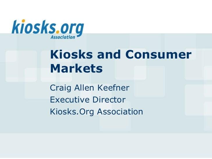 Kiosks and ConsumerMarketsCraig Allen KeefnerExecutive DirectorKiosks.Org Association