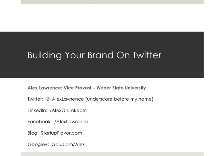 Building Your Brand On TwitterAlex Lawrence: Vice Provost – Weber State UniversityTwitter: @_AlexLawrence (underscore befo...