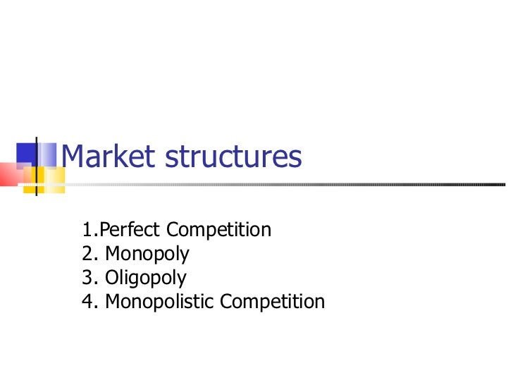 Market structures 1.Perfect Competition 2. Monopoly 3. Oligopoly 4. Monopolistic Competition
