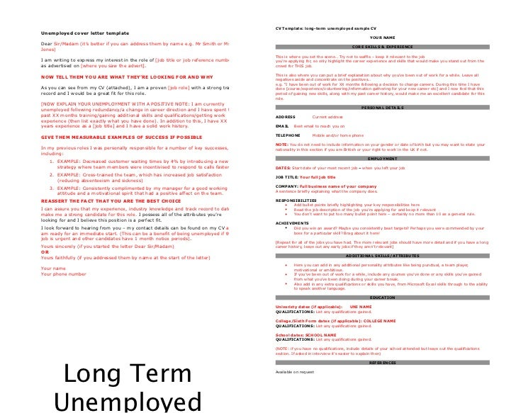 long term unemployed cover letter What do you say in a cover letter if you have been unemployed for a long time : job advice find out what to say on a cover letter if you've been unemployed for long periods of time with help from an executive recruiter and how the long-term unemployed are doing.