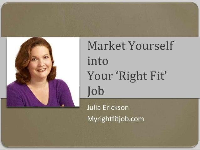 Market Yourself into Your 'Right Fit' Job Julia Erickson Myrightfitjob.com