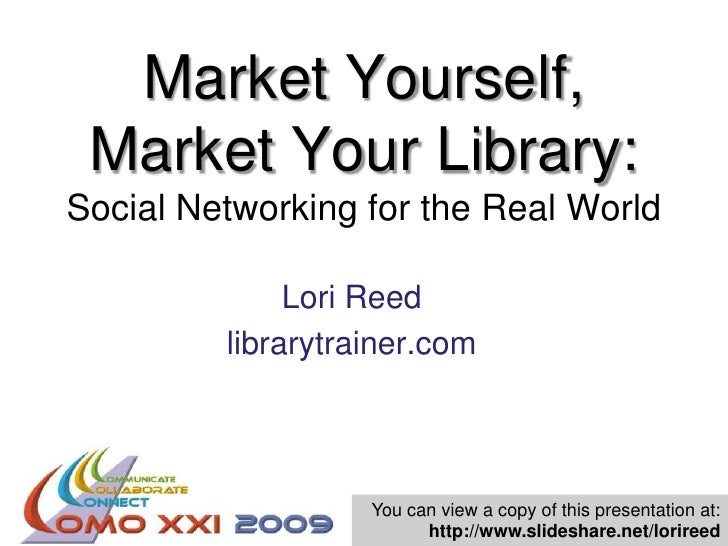 Market Yourself, Market Your Library: Social Networking for the Real World<br />Lori Reed<br />librarytrainer.com<br />You...
