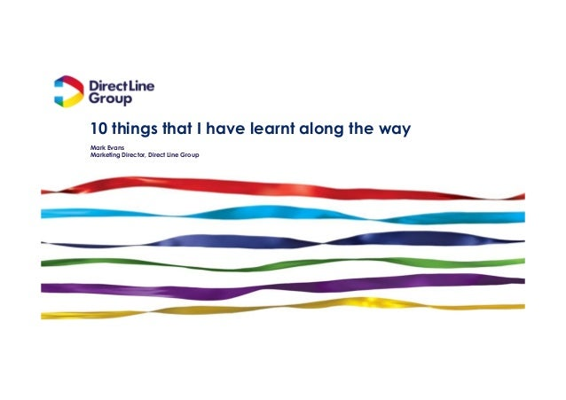 10 things that I have learnt along the way Mark Evans Marketing Director, Direct Line Group