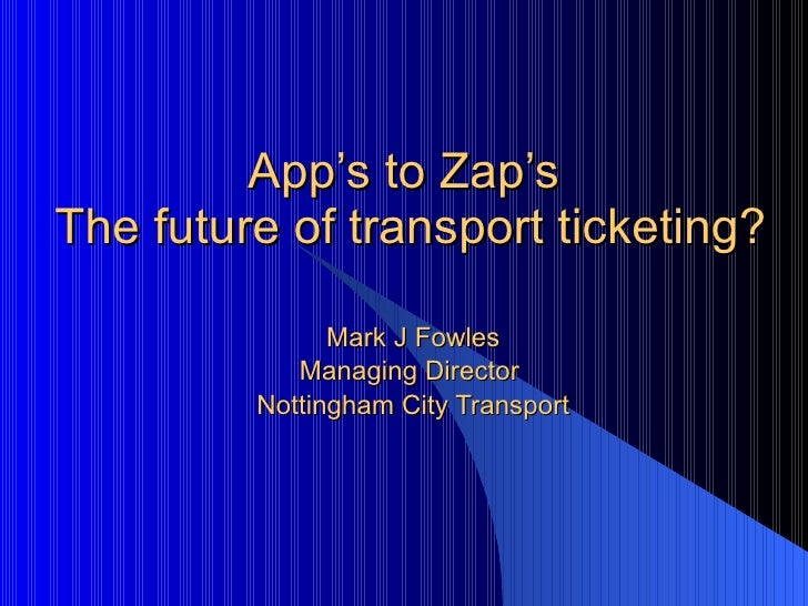 App's to Zap's  The future of transport ticketing? Mark J Fowles Managing Director  Nottingham City Transport