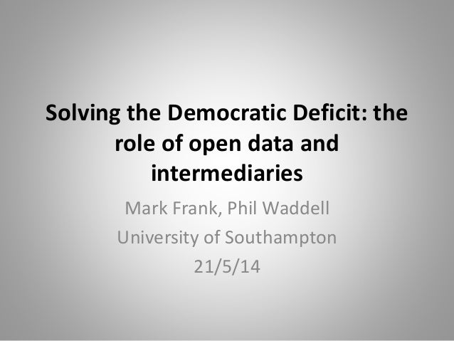 Solving the Democratic Deficit: the role of open data and intermediaries Mark Frank, Phil Waddell University of Southampto...
