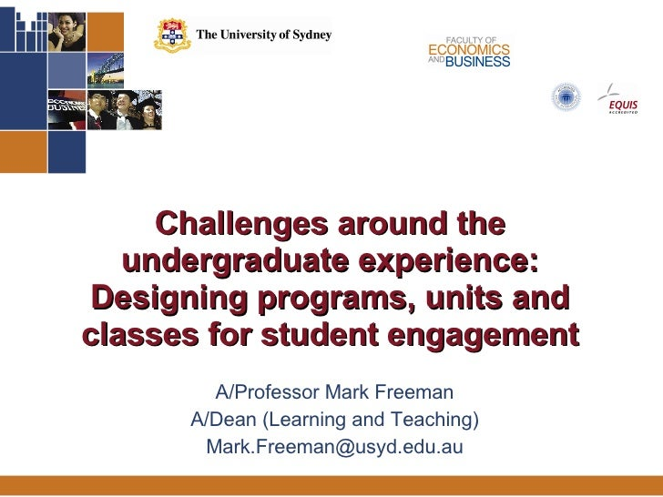 Challenges around the undergraduate experience: Designing programs, units and classes for student engagement A/Professor M...