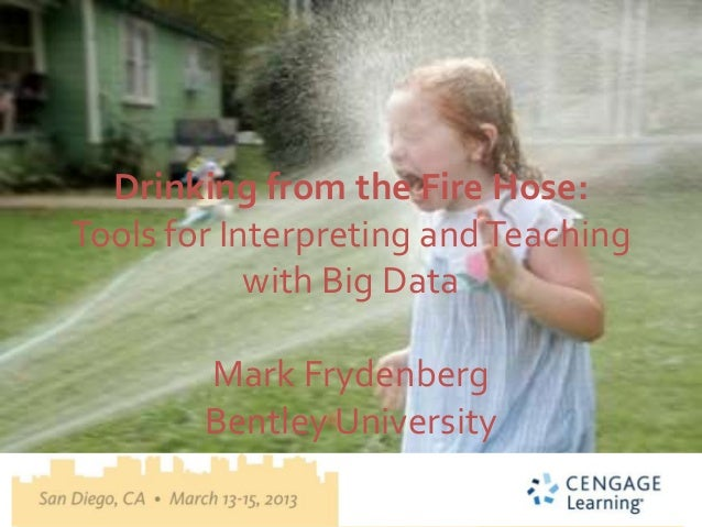 Drinking from the Fire Hose:Tools for Interpreting and Teaching            with Big Data        Mark Frydenberg        Ben...