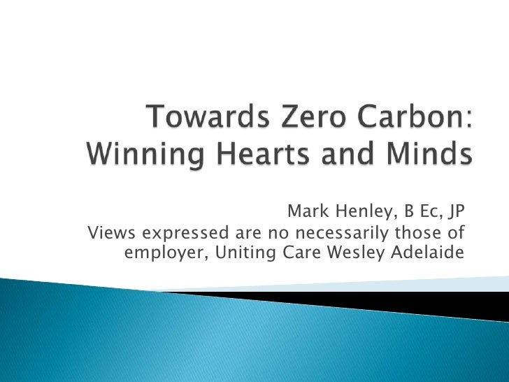Towards Zero Carbon:Winning Hearts and Minds<br />Mark Henley, B Ec, JP<br />Views expressed are no necessarily those of e...