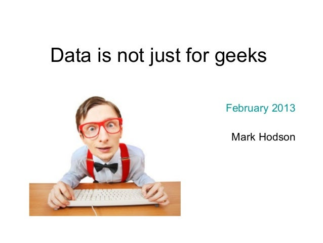 Data is not just for geeks                     February 2013                      Mark Hodson