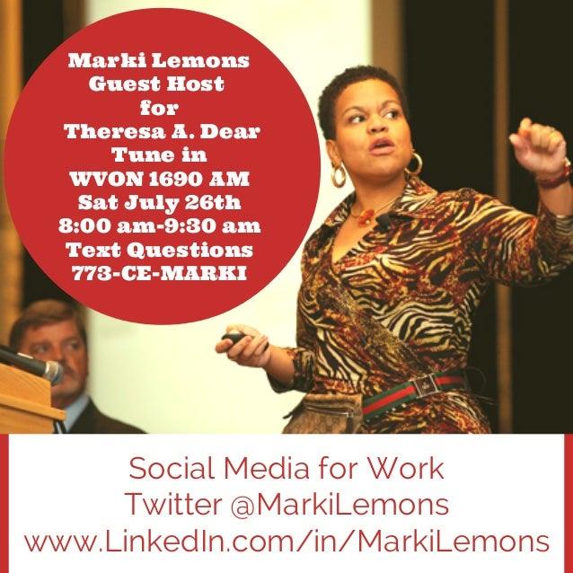 Social Media for Work Twitter @MarkiLemons www.LinkedIn.com/in/MarkiLemons Marki Lemons Guest Host for Theresa A. Dear Tun...