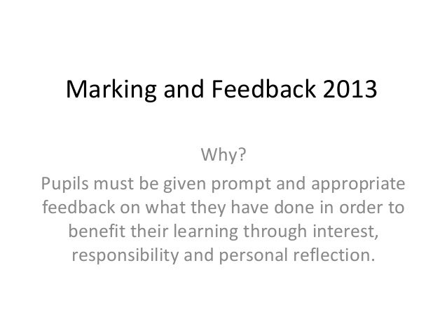 Marking and Feedback 2013Why?Pupils must be given prompt and appropriatefeedback on what they have done in order tobenefit...