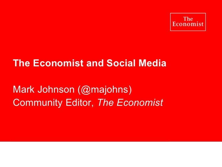 The Economist and Social Media Mark Johnson (@majohns) Community Editor,  The Economist