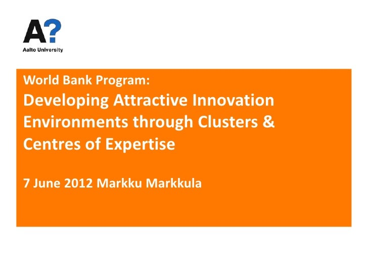 World Bank Program:Developing Attractive InnovationEnvironments through Clusters &Centres of Expertise7 June 2012 Markku M...