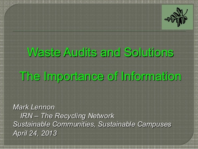 Waste Audits and SolutionsThe Importance of InformationMark LennonIRN – The Recycling NetworkSustainable Communities, Sust...