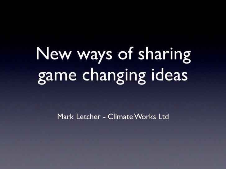 New ways of sharinggame changing ideas  Mark Letcher - Climate Works Ltd